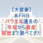 【大富豪】米FRBパウエル議長の年収から資産・経歴まで調べてきた